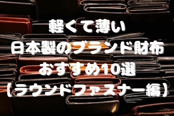 軽くて薄い日本製のブランド財布おすすめ10選【ラウンドファスナー財布編】