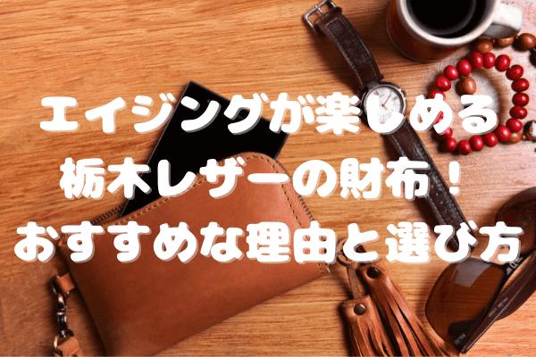 エイジングが楽しめる栃木レザーの財布!おすすめな理由と選び方